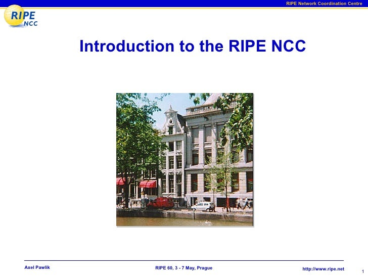 RIPE Network Coordination Centre                   Introduction to the RIPE NCC     Axel Pawlik            RIPE 60, 3 - 7 ...