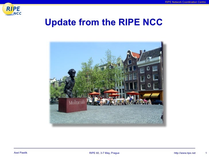 RIPE Network Coordination Centre                   Update from the RIPE NCC     Axel Pawlik            RIPE 60, 3-7 May, P...