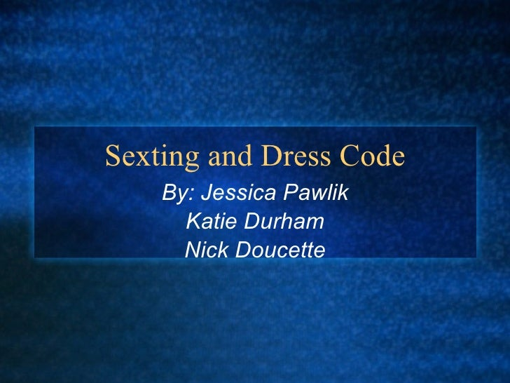 Sexting and Dress Code By: Jessica Pawlik Katie Durham Nick Doucette