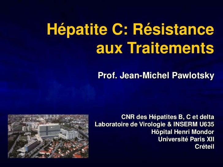 Hépatite C: Résistance      aux Traitements       Prof. Jean-Michel Pawlotsky              CNR des Hépatites B, C et delta...