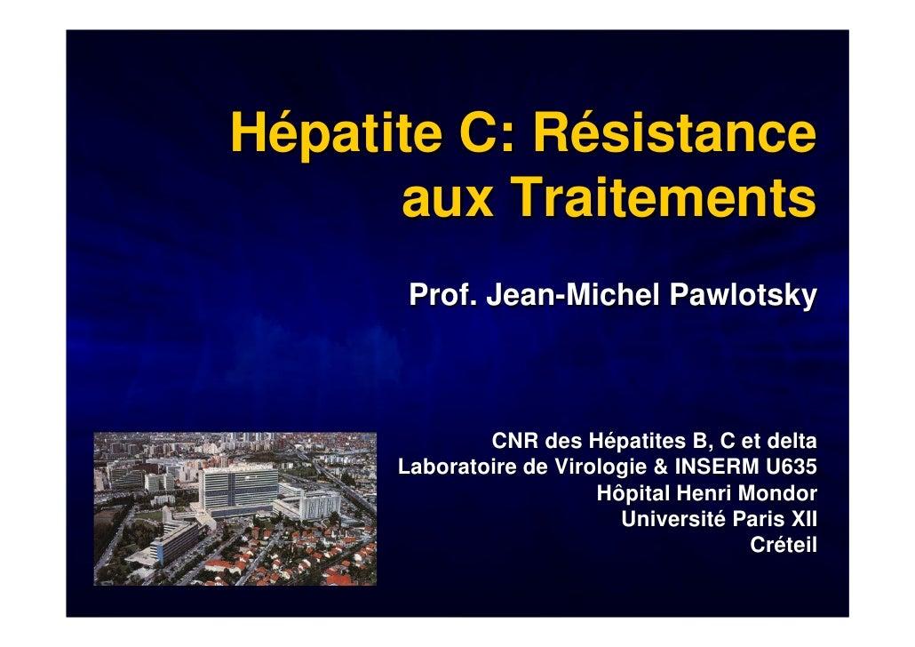 Hépatite C: Résistance       aux Traitements        Prof. Jean-Michel Pawlotsky                  CNR des Hépatites B, C et...