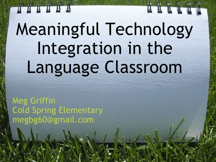 Meaningful Technology Integration in the Language Classroom Meg Griffin Cold Spring Elementary [email_address]
