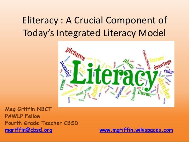 Eliteracy : A Crucial Component of Today's Integrated Literacy Model Meg Griffin NBCT PAWLP Fellow Fourth Grade Teacher CB...