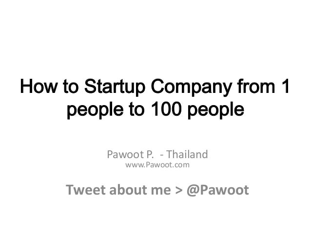 How to Startup Company from 1     people to 100 people         Pawoot P. - Thailand            www.Pawoot.com    Tweet abo...