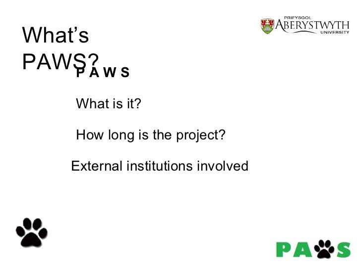 P   A   W S What is it? How long is the project? External institutions involved What's PAWS?