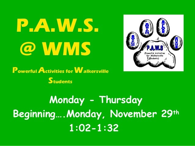 P.A.W.S. @ WMS Monday - Thursday Beginning….Monday, November 29th 1:02-1:32 Powerful Activities for Walkersville Students ...