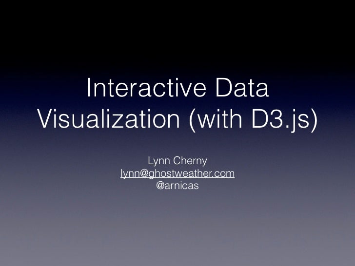 Interactive DataVisualization (with D3.js)            Lynn Cherny       lynn@ghostweather.com              @arnicas