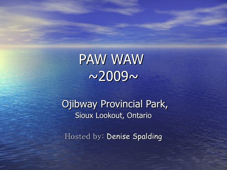 PAW WAW  ~2009~ Ojibway Provincial Park, Sioux Lookout, Ontario Hosted by:  Denise Spalding