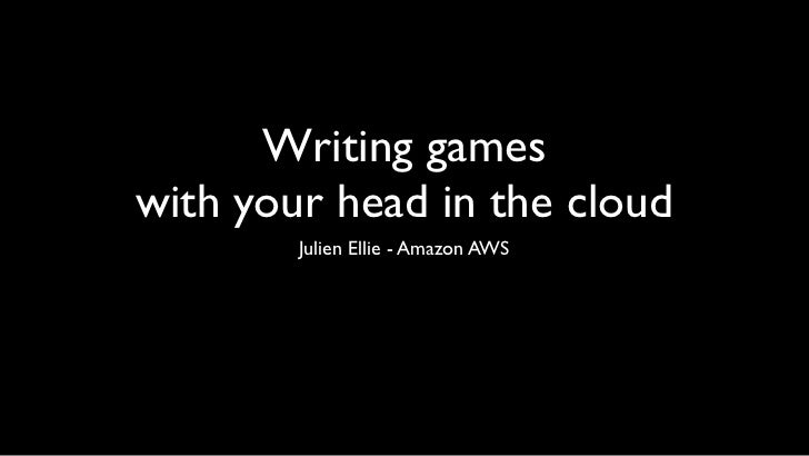 Writing gameswith your head in the cloud        Julien Ellie - Amazon AWS
