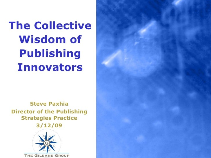 The Collective Wisdom of Publishing Innovators Steve Paxhia Director of the Publishing Strategies Practice 3/12/09