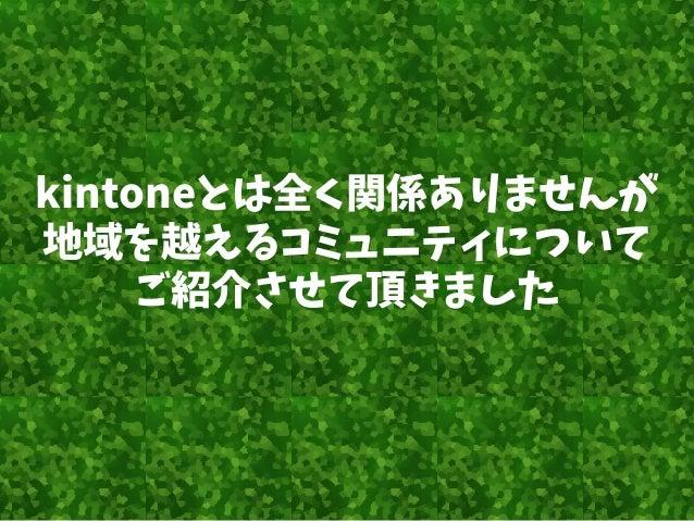 kintoneとは全く関係ありませんが 地域を越えるコミュニティについて ご紹介させて頂きました