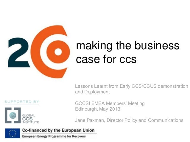 making the businesscase for ccsLessons Learnt from Early CCS/CCUS demonstrationand DeploymentGCCSI EMEA Members' MeetingEd...