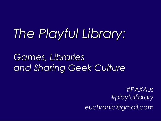 The Playful Library:The Playful Library: Games, LibrariesGames, Libraries and Sharing Geek Cultureand Sharing Geek Culture...