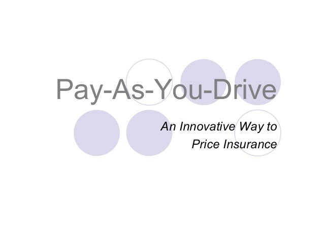 Pay-As-You-DriveAn Innovative Way toPrice Insurance