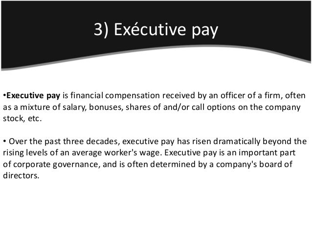 3) Exécutive pay•Executive pay is financial compensation received by an officer of a firm, oftenas a mixture of salary, bo...
