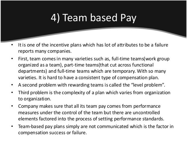 4) Team based Pay• It is one of the incentive plans which has lot of attributes to be a failure  reports many companies.• ...