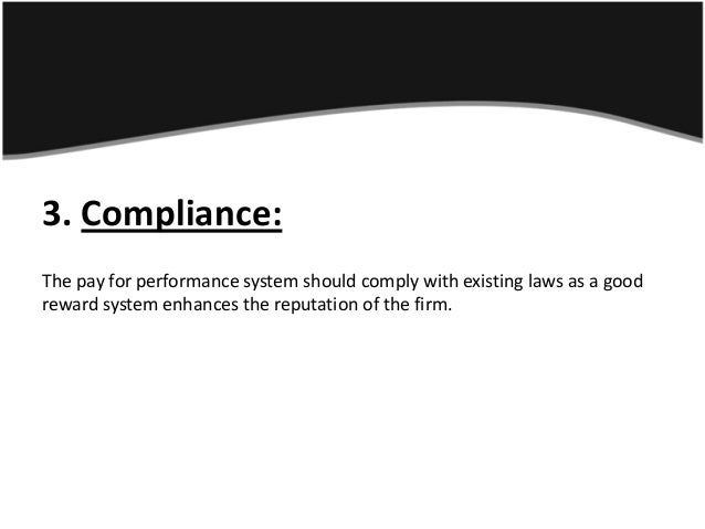 3. Compliance:The pay for performance system should comply with existing laws as a goodreward system enhances the reputati...