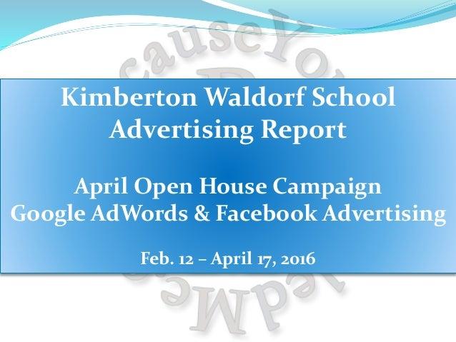 Kimberton Waldorf School Advertising Report April Open House Campaign Google AdWords & Facebook Advertising Feb. 12 – Apri...