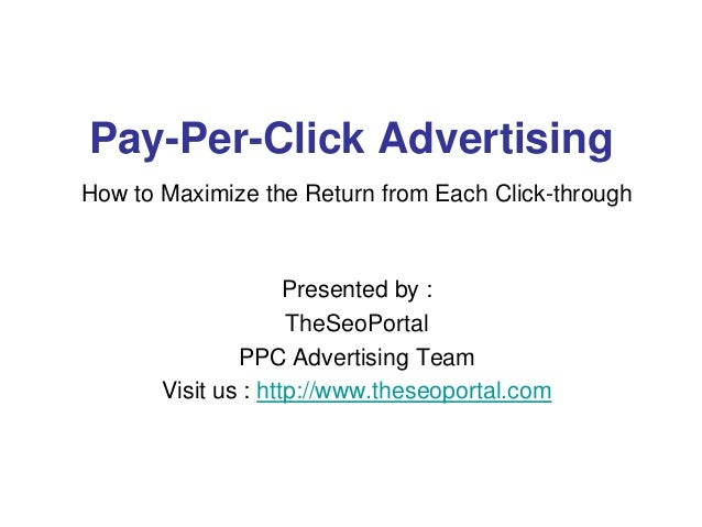 Pay-Per-Click Advertising How to Maximize the Return from Each Click-through Presented by : TheSeoPortal PPC Advertising T...