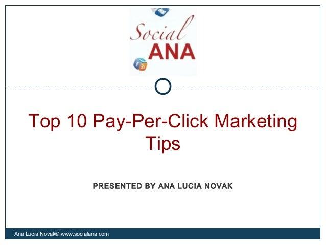 Top 10 Pay-Per-Click MarketingTipsAna Lucia Novak© www.socialana.comPRESENTED BY ANA LUCIA NOVAK
