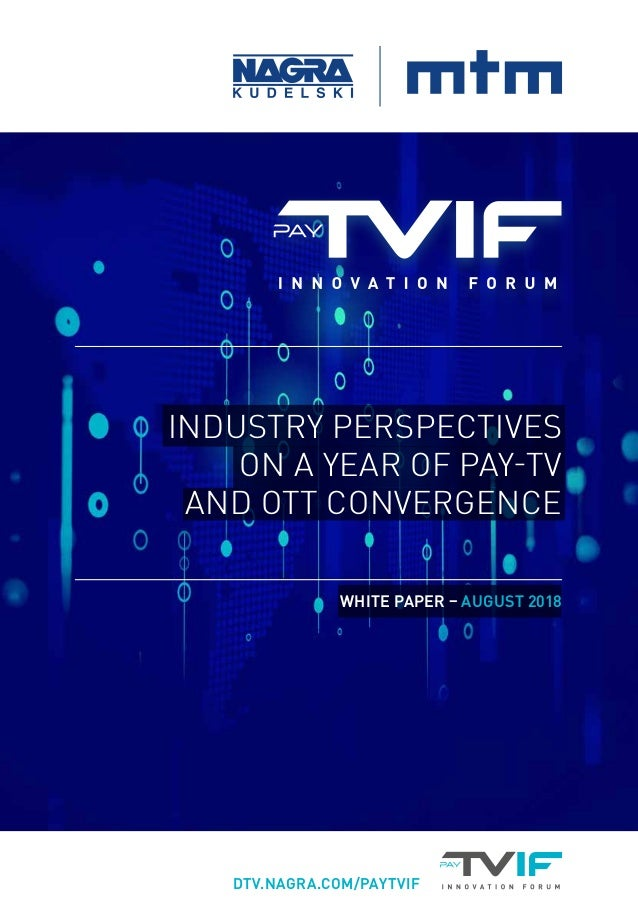 DTV.NAGRA.COM/PAYTVIF WHITE PAPER – AUGUST 2018 INDUSTRY PERSPECTIVES ON A YEAR OF PAY-TV AND OTT CONVERGENCE