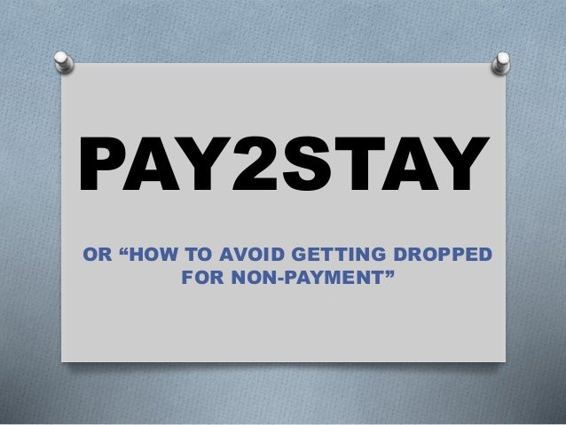 "PAY2STAY OR ""HOW TO AVOID GETTING DROPPED FOR NON-PAYMENT"""