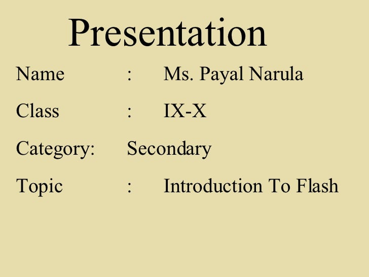 Name : Ms. Payal Narula Class : IX-X Category : Secondary Topic : Introduction To Flash Presentation
