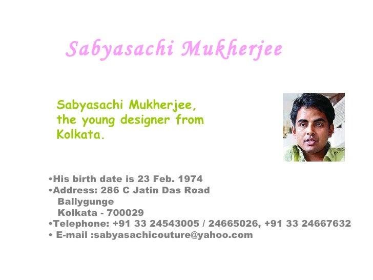 Sabyasachi Mukherjee   Sabyasachi Mukherjee, the young designer from Kolkata.  <ul><li>His birth date is 23 Feb. 1974  </...