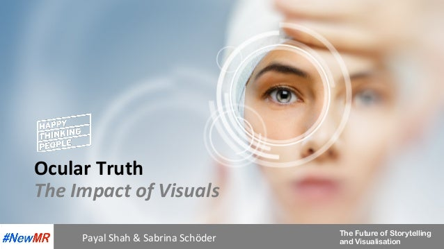 The Future of Storytelling and Visualisation Ocular	Truth	 The	Impact	of	Visuals	 Payal	Shah	&	Sabrina	Schöder
