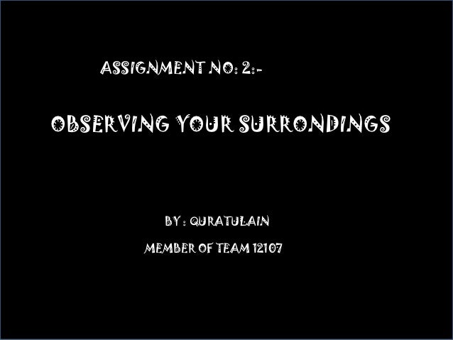 ASSIGNMENT NO: 2:-OBSERVING YOUR SURRONDINGS         BBY : QURATULAIN       MEMBER OF TEAM 12107
