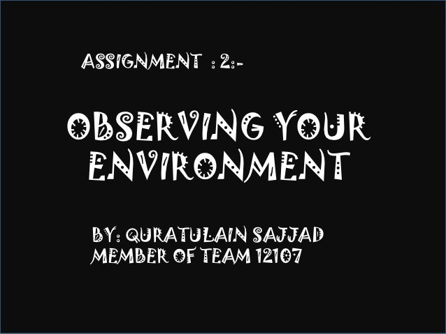 ASSIGNMENT : 2:-OBSERVING YOUR ENVIRONMENT BY: QURATULAIN SAJJAD MEMBER OF TEAM 12107