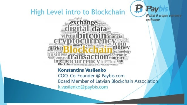 High Level intro to Blockchain Konstantins Vasilenko COO, Co-Founder @ Paybis.com Board Member of Latvian Blockchain Assoc...