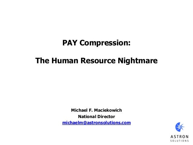 PAY Compression: The Human Resource Nightmare Michael F. Maciekowich National Director michaelm@astronsolutions.com