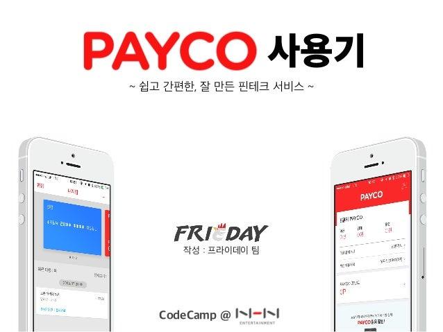 사용기 CodeCamp @ ~ 쉽고 간편한, 잘 만든 핀테크 서비스 ~ 작성 : 프라이데이 팀