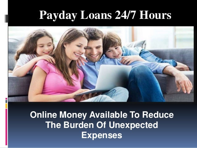 Payday Loans 24/7 Hours Online Money Available To Reduce The Burden Of Unexpected Expenses