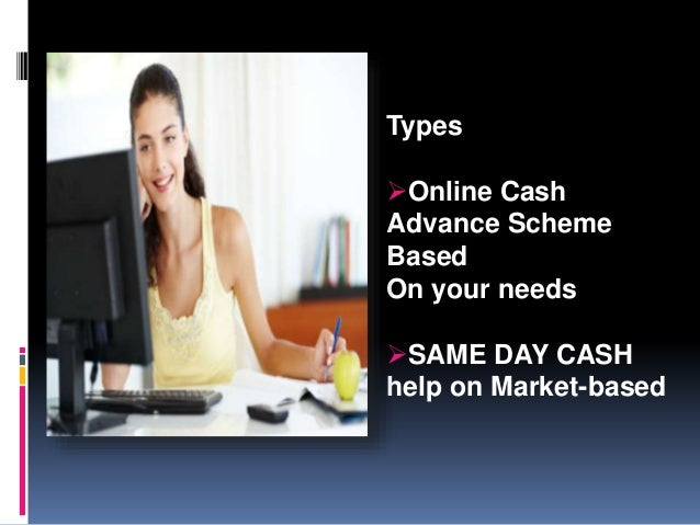 Types Online Cash Advance Scheme Based On your needs SAME DAY CASH help on Market-based