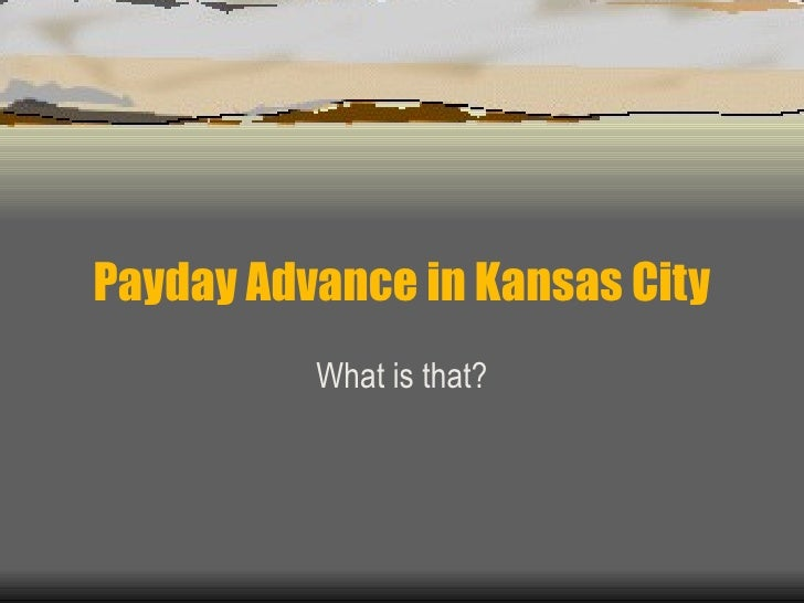 Payday Advance in Kansas City What is that?