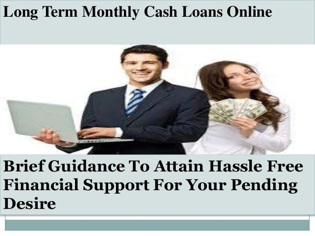 Long Term Monthly Cash Loans Online Brief Guidance To Attain Hassle Free Financial Support For Your Pending Desire
