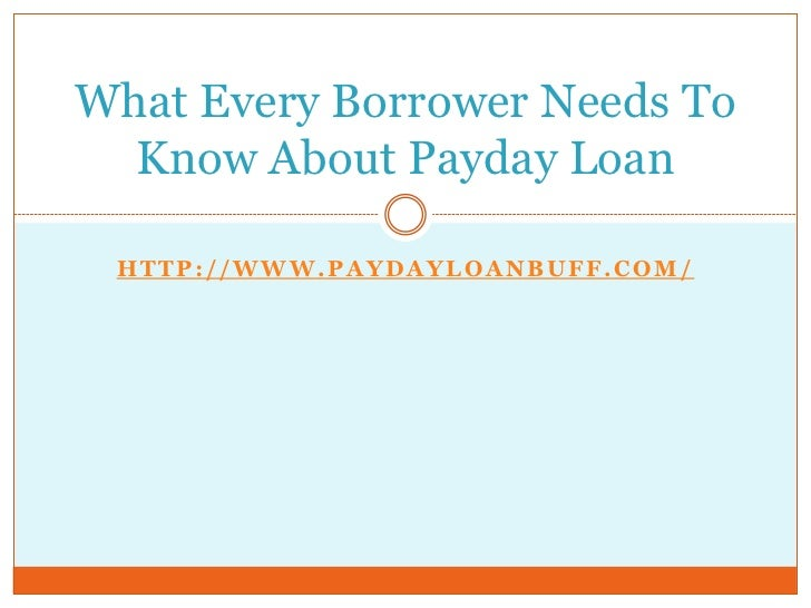 What Every Borrower Needs To  Know About Payday Loan HTTP://WWW.PAYDAYLOANBUFF.COM/