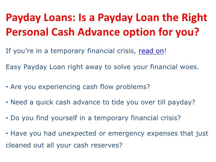 Payday Loans: Is a Payday Loan the Right Personal Cash Advance option for you?<br />If you're in a temporary financial cri...