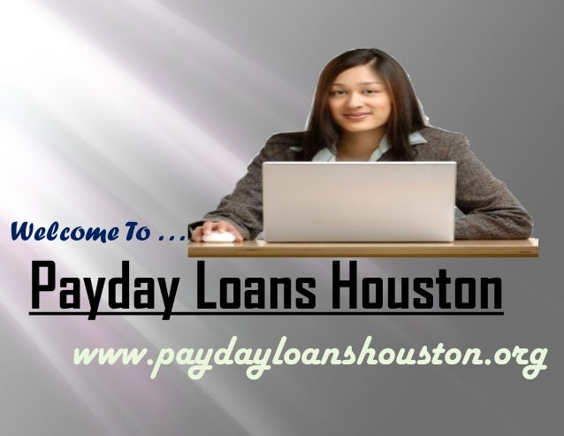 Welcome To . . . Payday Loans Houston www.paydayloanshouston.org