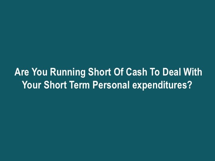 Are You Running Short Of Cash To Deal With Your Short Term Personal expenditures?