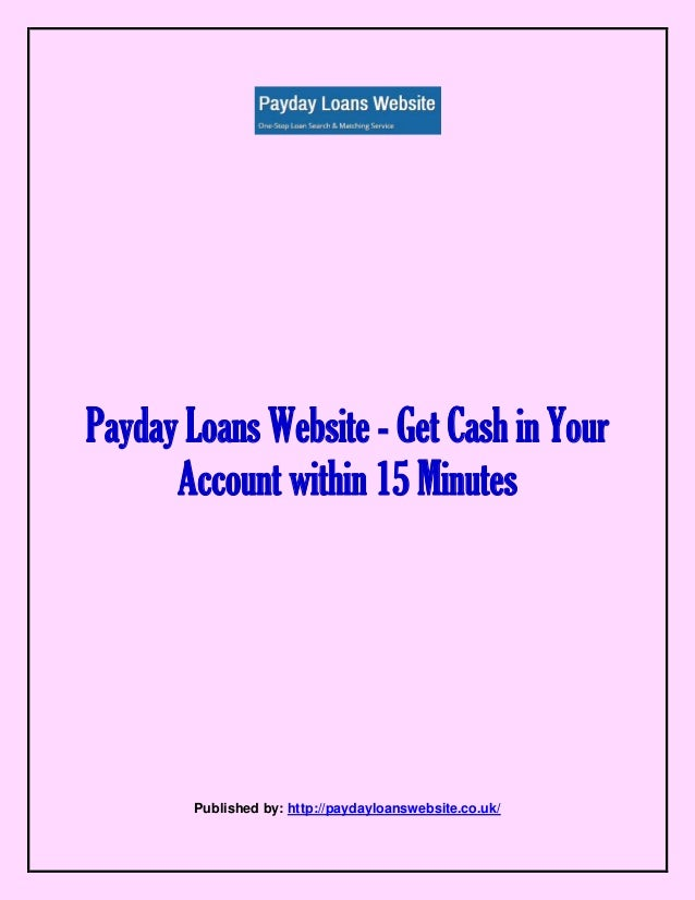 Payday Loans Website - Get Cash in Your Account within 15 Minutes Published by: http://paydayloanswebsite.co.uk/