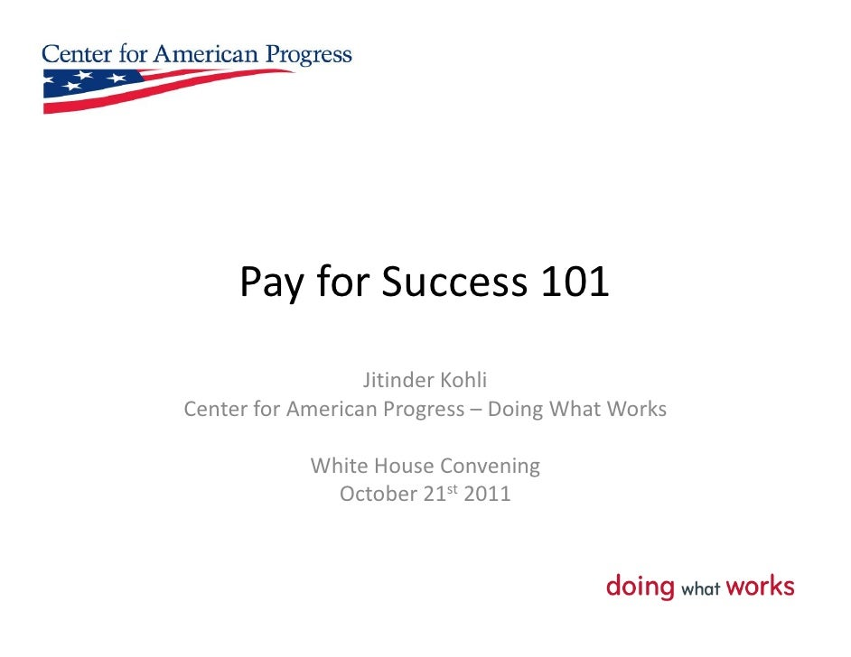 Pay for Success 101                  Jitinder KohliCenter for American Progress – Doing What Works            White House ...