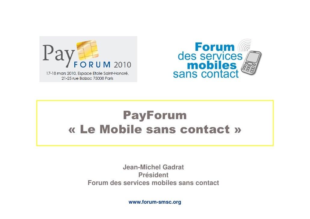 PayForum « Le Mobile sans contact »               Jean-Michel Gadrat                  Président   Forum des services mobil...