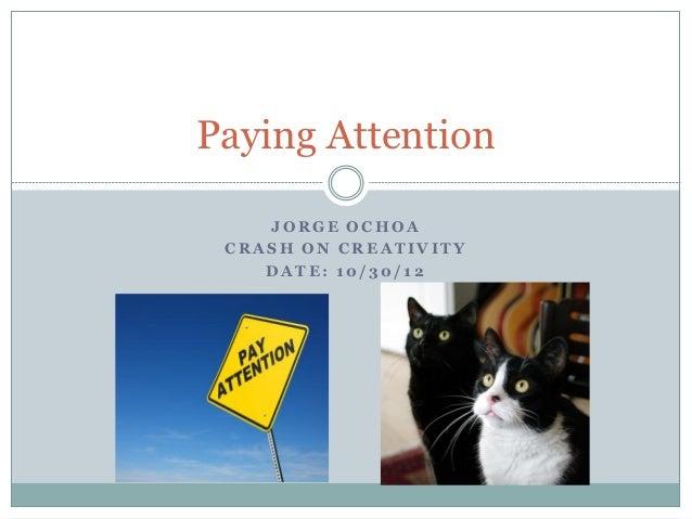 Paying Attention    JORGE OCHOA CRASH ON CREATIVITY    DATE: 10/30/12