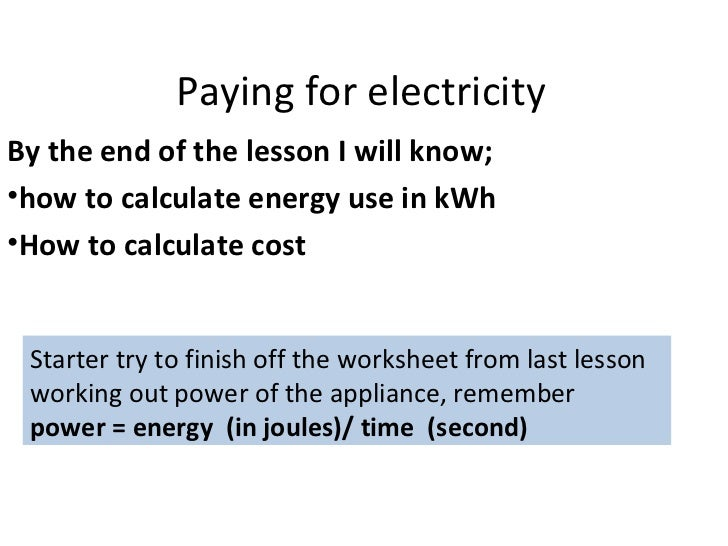 Paying for electricity <ul><li>By the end of the lesson I will know; </li></ul><ul><li>how to calculate energy use in kWh ...