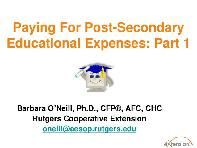Paying For Post-SecondaryEducational Expenses: Part 1Barbara O'Neill, Ph.D., CFP®, AFC, CHCRutgers Cooperative Extensionon...