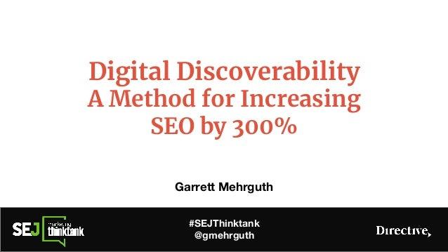 Digital Discoverability A Method for Increasing SEO by 300% Garrett Mehrguth #SEJThinktank @gmehrguth