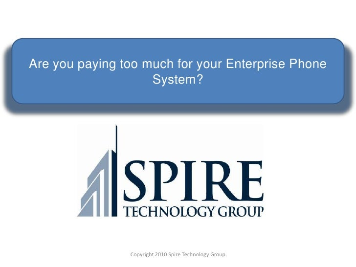 Are you paying too much for your Enterprise Phone System?<br />Copyright 2010 Spire Technology Group<br />